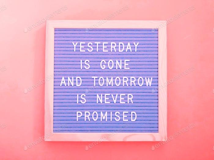 Gestern ist vorbei und morgen wird es nie versprochen.