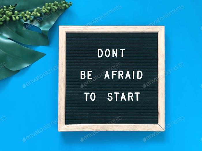 Don't be afraid to start.