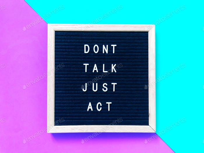 Don't talk. Just act.