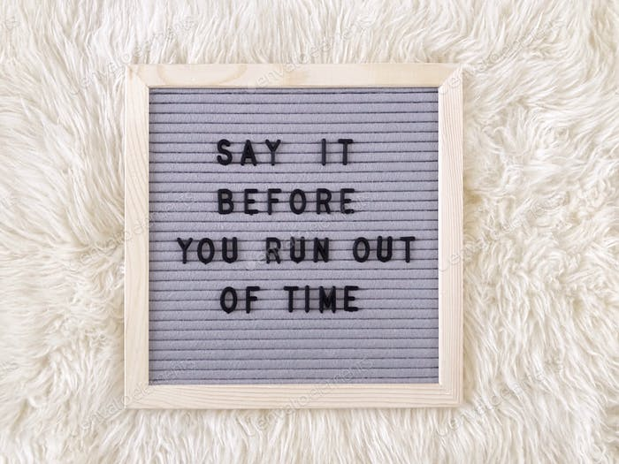 Say it before you run out of time