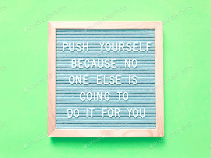 Push yourself because no one else is going to do it for you. Great quotes.