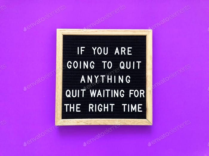 If you are going to quit anything, quit waiting for the right time