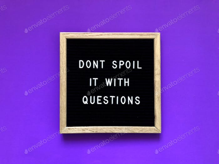 Don't spoil it with questions. Mary Poppins quote.