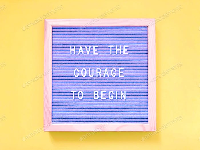 Have the courage to begin
