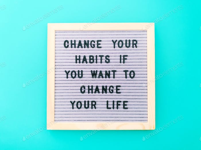 Change your habits if you want to change your life.