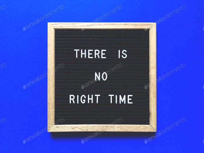 """There is no """"right"""" time"""