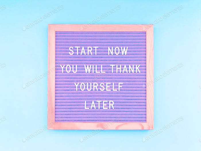 Start now. You'll thank yourself later. Quote. Quotes. Do it now!