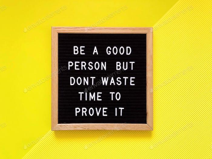 Sei ein guter Mensch, aber verschwende keine Zeit, um es zu beweisen. Tolles Zitat. Lebens-Zitat. Lektion im Leben.
