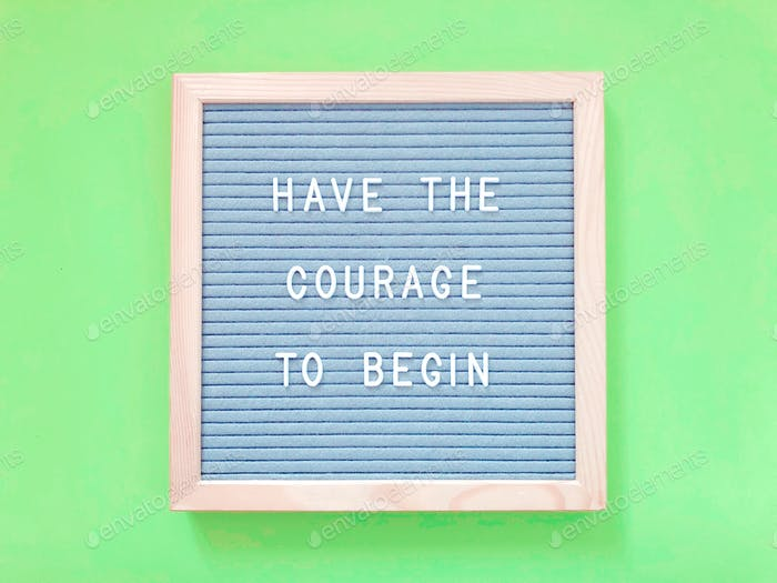 Have the courage to begin.