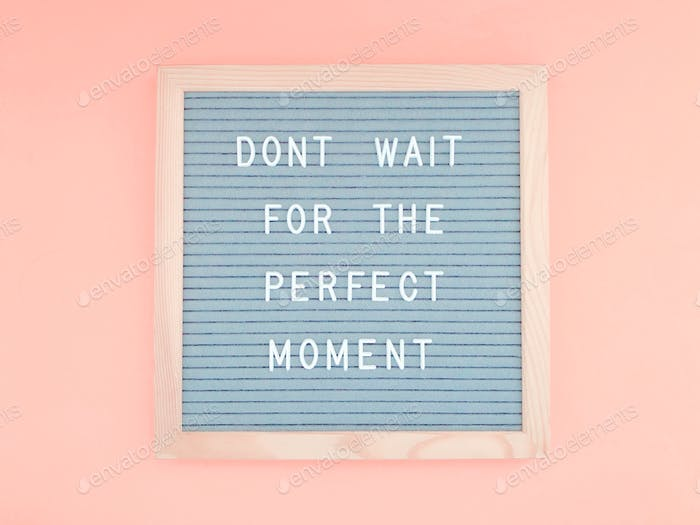 Don't wait for the perfect moment.