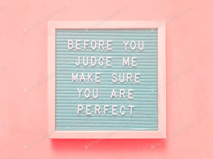 Before you judge me, make sure you are perfect.