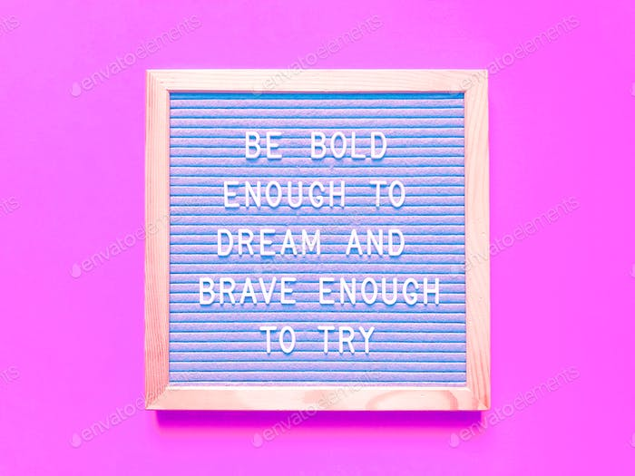 Be bold enough to dream and brave enough to try
