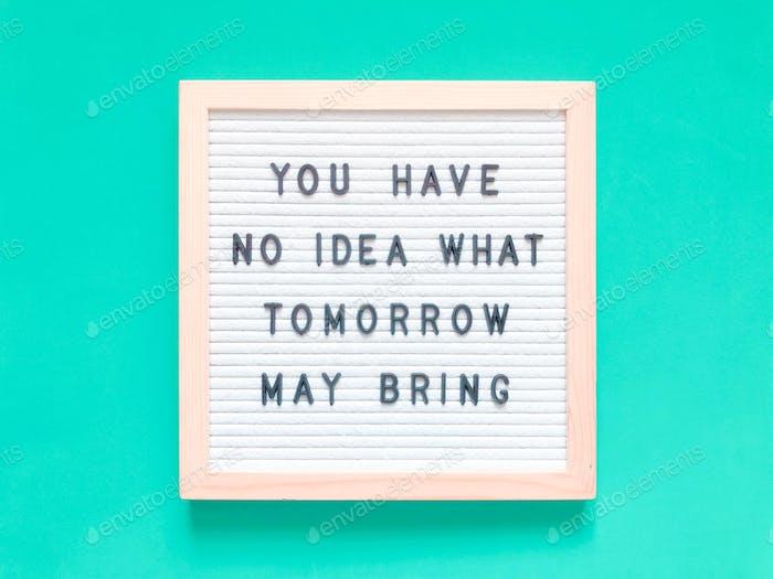 Du hast keine Ahnung, was morgen bringen könnte.