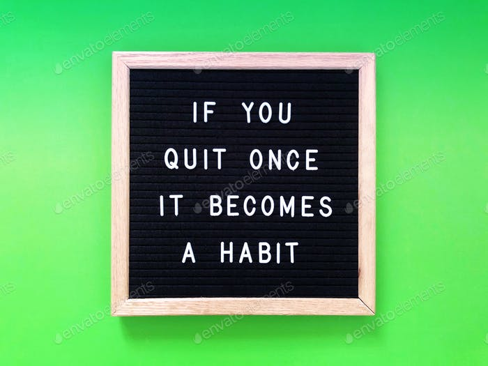 If you quit once, it becomes a habit.