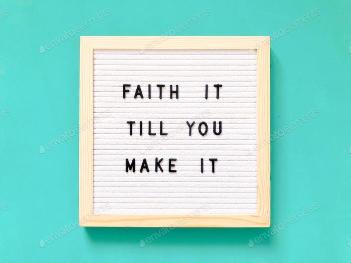 Faith it till you make it.