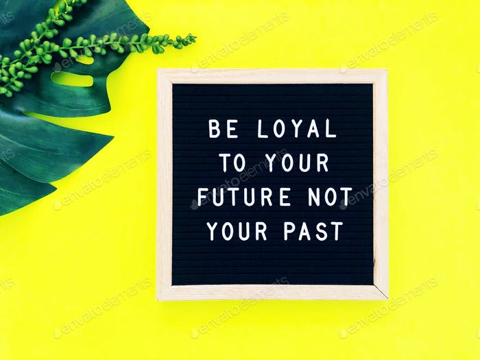 Be loyal to your future not your past