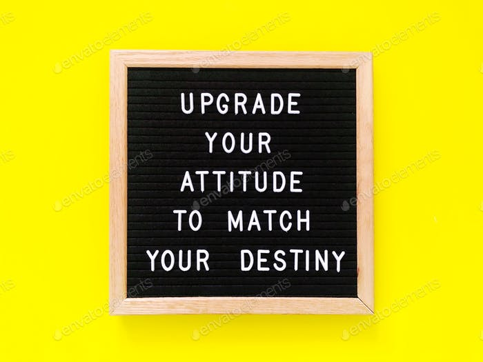 Upgrade your attitude to match your destiny.