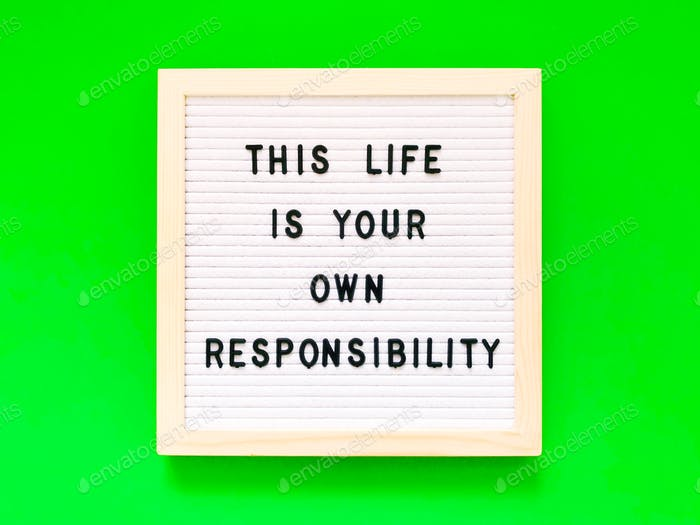 This life is your own responsibility. Quote.