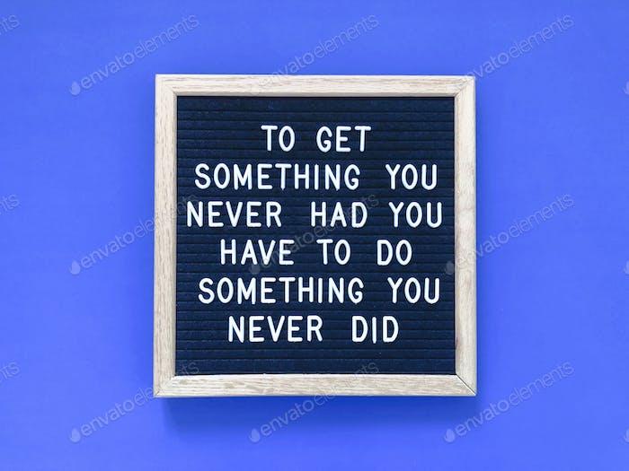 Um etwas zu bekommen, das du nie hattest, musst du etwas tun, das du nie getan hast.