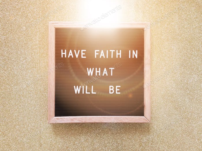 Have faith in what will be.