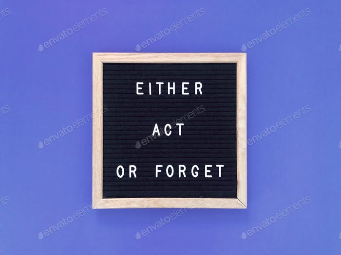 Either act or forget