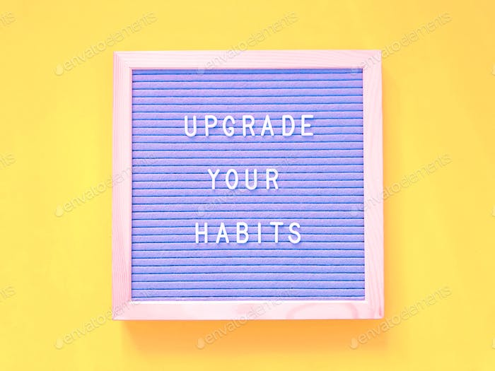 Upgrade your habits.