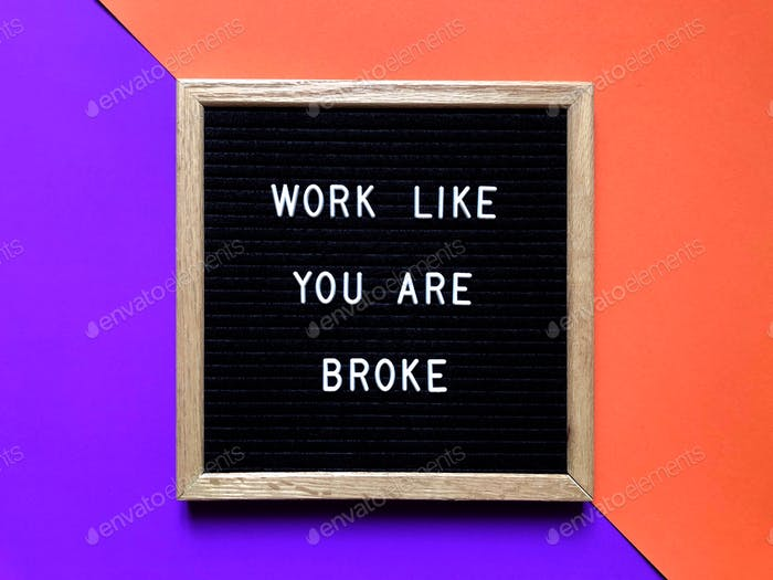Work like you are broke. Quote. Quotes.