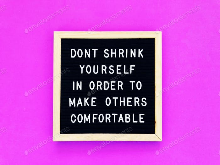 Don't shrink yourself in order to make others comfortable