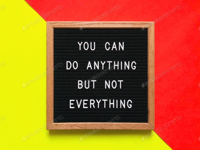 You can do anything but not everything. Quote. Quotes.