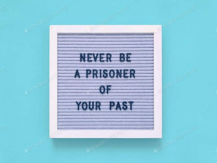 Never be a prisoner of your past