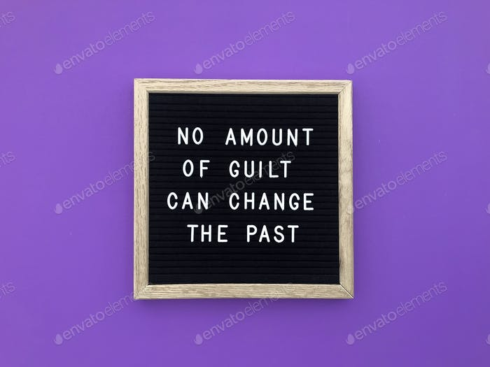 No amount of guilt can change the past