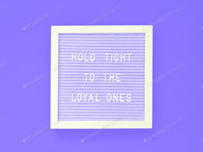 Hold tight to the loyal ones.