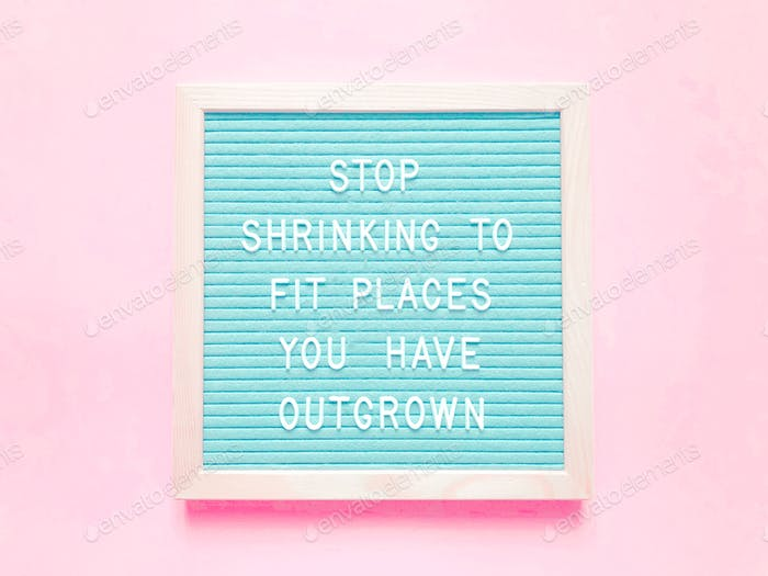Stop shrinking to fit places you have outgrown. Quote. Quotes. Great quotes.